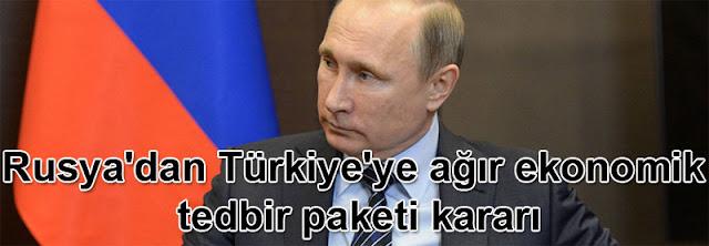 Rusya'dan Türkiye'ye ağır ekonomik tedbir paketi kararı