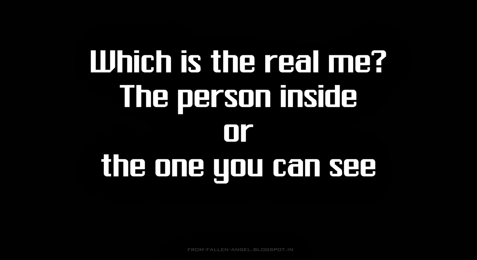 Which is the real me? The person inside, or the one you can see.