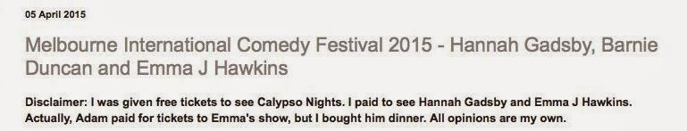 Example of a gifted blog post. Text reads:  05 April 2015  Melbourne International Comedy Festival 2015 - Hannah Gadsby, Barnie Duncan and Emma J Hawkins Disclaimer: I was given free tickets to see Calypso Nights. I paid to see Hannah Gadsby and Emma J Hawkins. Actually, Adam paid for tickets to Emma's show, but I bought him dinner. All opinions are my own.""