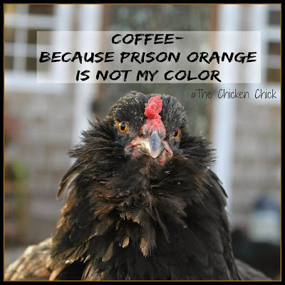 Coffee- because prison orange is not my color.