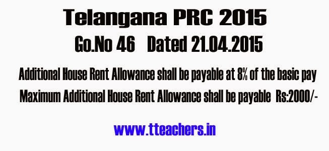 TS/Telangana PRC 2015 HRA Go 46,Additional House Rent Allowance Go,Revised Pay Scales, 2015,Maximum House Rent Allowance,Special Pays,Additional HRA-Additional House Rent Allowance shall be payable at 8% of the basic pay of the employee under the Revised Pay Scales, 2015, subject to a maximum of Rs.2000/- per month Go, Go.No 46 Dated 21.04.2015