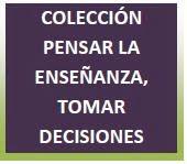 Colección PENSAR LA ENSEÑANZA, TOMAR DECISIONES