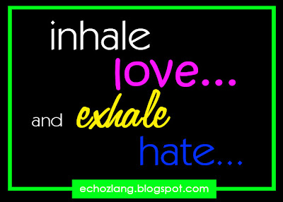 inhale love and exhale hate..