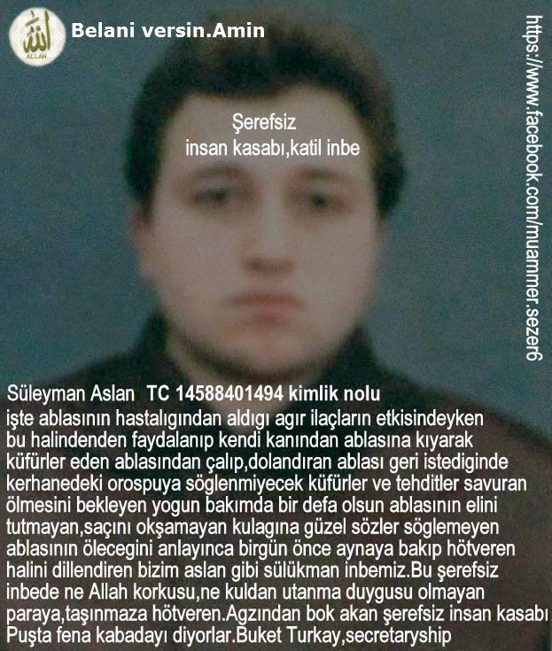 Bizim aile destekli cani,katil düzenbaz insan kasabı Süleyman Aslan inbemiz.Buket Turkay