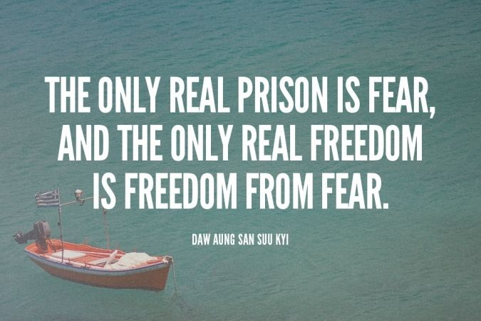 The only real prison is fear, and the only real freedom is freedom from fear. - Daw Aung San Suu Kyi