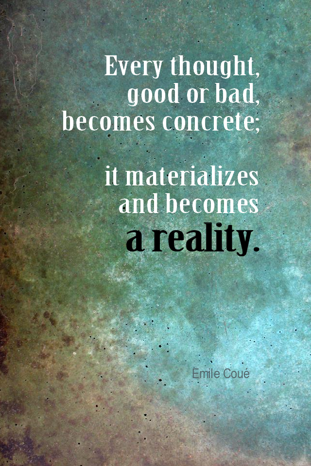 visual quote - image quotation for Law of Attraction - Every thought, good or bad, becomes concrete; it materializes and becomes a reality. - Emile Coué