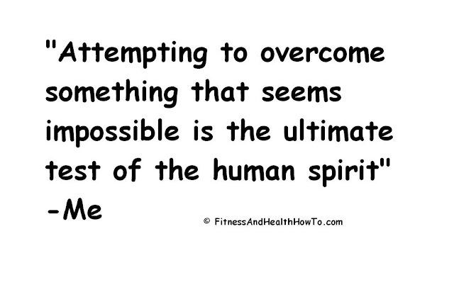 Attempting to Overcome Something That Seems Impossible is the Ultimate Test of the Human Spirit