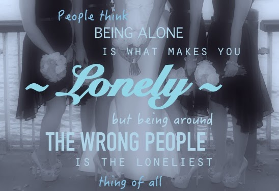people-think-being-alone-is-what-makes-you-lonely-but-being-around-the-wrong-people-is-the-loneliest-thing-of-all