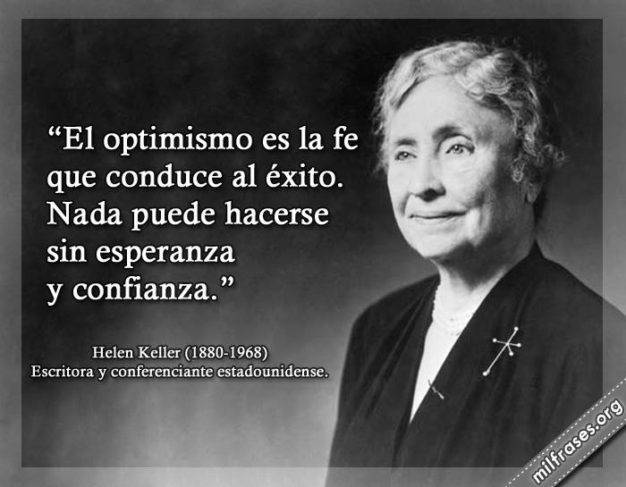 El optimismo es la fe que conduce al éxito. Nada puede hacerse sin esperanza y confianza. frases de Helen Keller Escritora y conferenciante estadounidense.