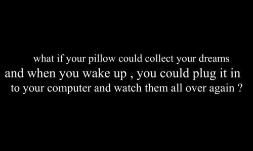 What If Your Pillow Could Collect Your Dreams And When You Wake Up, You Could Plug It In To Your Computer And Watch Them All Over Again