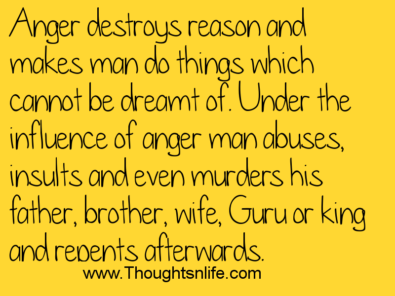 Anger destroys reason and makes man do things which cannot be dreamt of.
