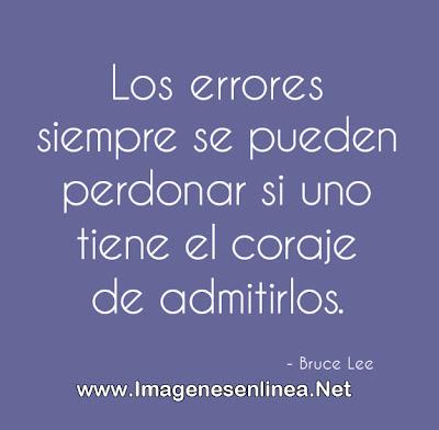 Los errores siempre se pueden perdonar si uno tiene el coraje de admitirlos