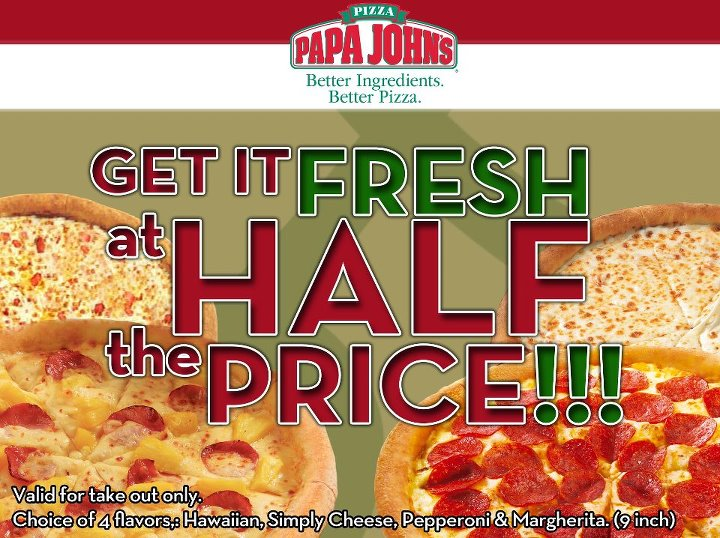 Search Results for: papa johns half price code. Papa Johns Coupons PAPA JOHNS COUPONS and PROMO CODES. PAPA JOHNS COUPONS can be found right here. Save 50% with the latest Papa Johns coupons and Papa Johns promo codes. Also, you can now see the find the Papa Read more [ ] Author Pizza Coupons. Published on 12 Jun