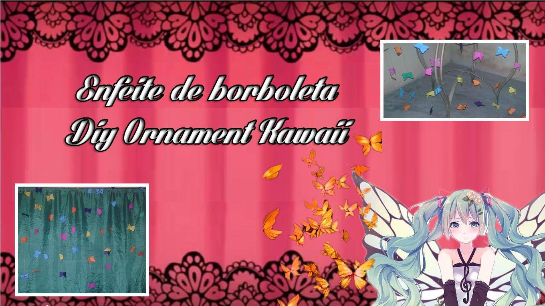 Borboleta, Ornament, Enfeite, Decoração, Diy kawaii, Diy, Kawaii, Kawaii Desu, Crazy and Kawaii Desu,