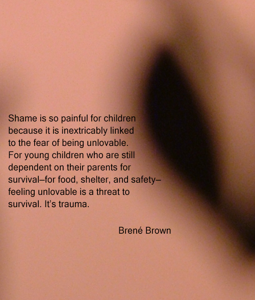 Shame is so painful for children because it is inextricably linked to the fear of being unlovable. For young children who are still dependent on their parents for survival—for food, shelter, and safety— feeling unlovable is a threat to survival. It's trauma. by Brené Brown