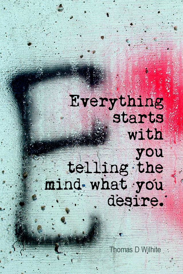visual quote - image quotation for AFFIRMATIONS - Everything starts with you telling the mind what you desire. - Thomas D Wilhite