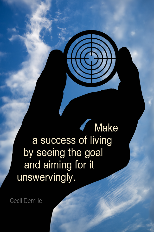 visual quote - image quotation for GOALS - Make a success of living by seeing the goal and aiming for it unswervingly. - Cecil Demille