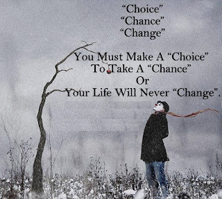 Choice, Chance, Change. You must make a choice to take a chance or your life will never change