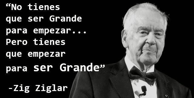 Zig Ziglar No tienes que ser grande para empezar... Pero tienes que empezar para ser Grande