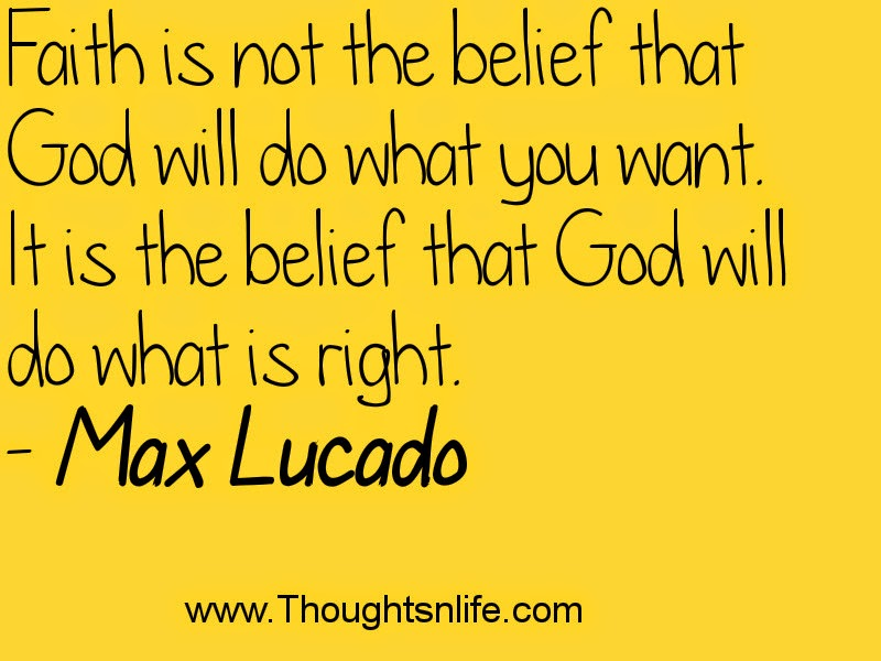 Thoughtsnlife.com : Faith is not the belief that God will do what you want.~Max Lucado