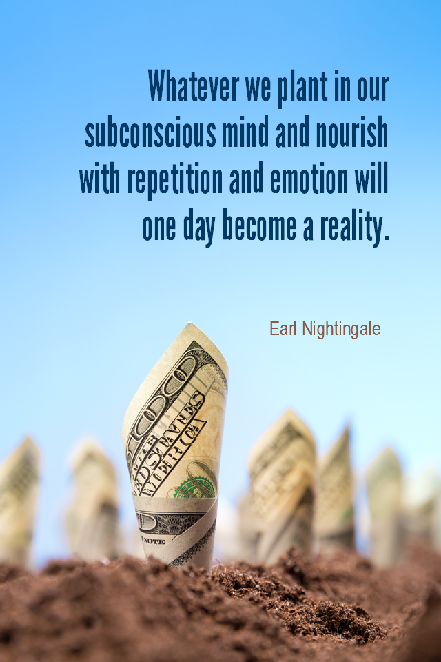 visual quote - image quotation for AFFIRMING - Whatever we plant in our subconscious mind and nourish with repetition and emotion will one day become a reality. - Earl Nightingale