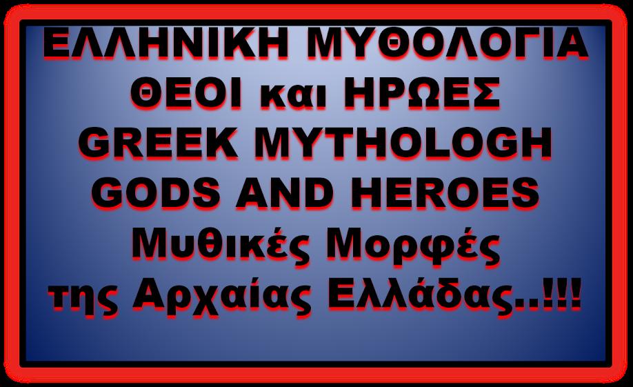 ΕΛΛΗΝΙΚΗ    ΜΥΘΟΛΟΓΙΑ     ΘΕΟΙ και ΗΡΩΕΣ    GREEK MYTHOLOGH                 GODS AND HEROES