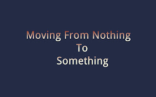 Moving From From Nothing To Something