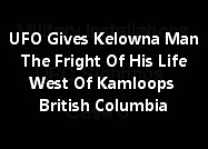 UFO Gives A Kelowna Man The Fright Of His Life West Of Kamloops, British Columbia