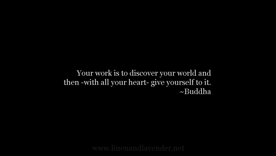 Your work is to discover your world and then with all your heart give yourself to it - Buddha as seen on linenandlavender.net - http://www.linenandlavender.net/p/inspired-quotes-and-images.html