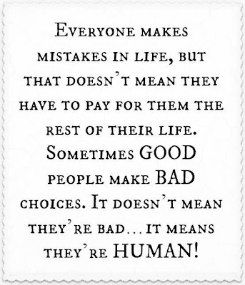 Everyone makes mistakes in life, but that doesn't mean they have to pay for them the rest of their life. Sometimes good people make bad choices. It doesn't mean they're bad...It means they're human!