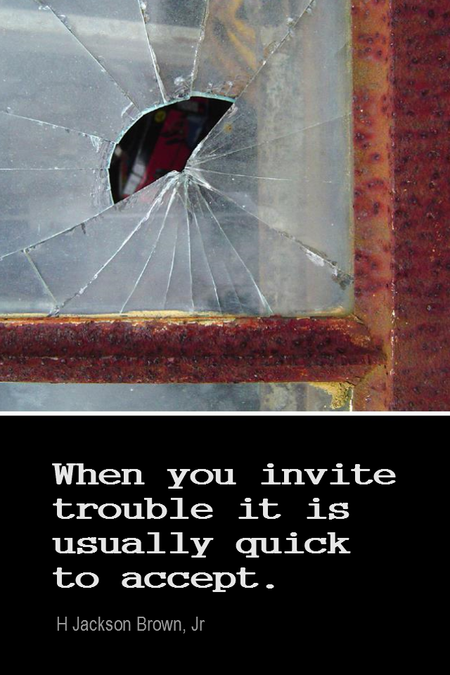 visual quote - image quotation for PROBLEM - When you invite trouble, it's usually quick to accept. - H Jackson Brown, Jr