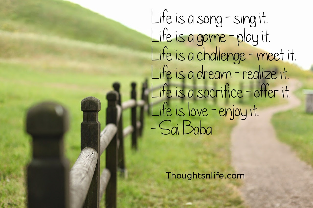 Thoughtsnlife.com: Life is a song - sing it. Life is a game - play it. Life is a challenge - meet it. Life is a dream - realize it. Life is a sacrifice - offer it. Life is love - enjoy it. - Sai Baba