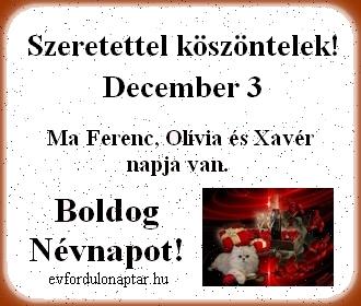 December 3 - Ferenc, Olívia, Xavér névnap