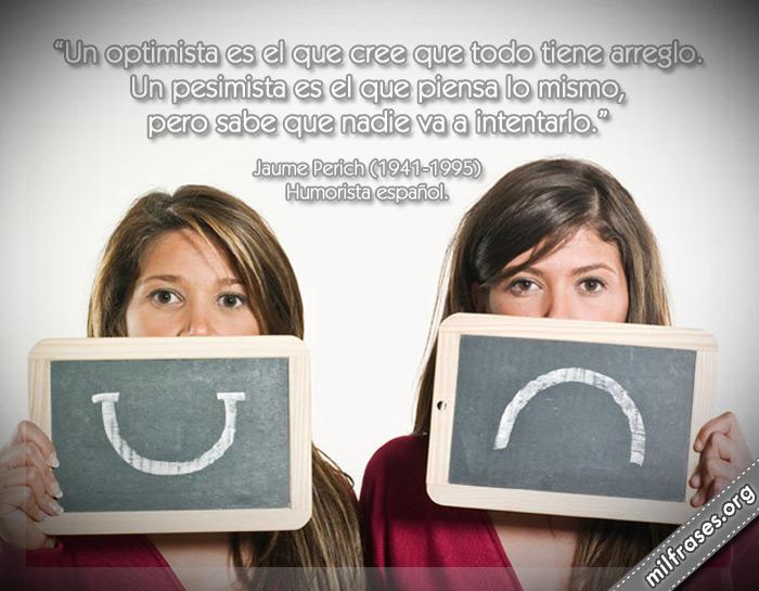Un optimista es el que cree que todo tiene arreglo. Un pesimista es el que piensa lo mismo, pero sabe que nadie va a intentarlo. frases de Jaume Perich Humorista español.