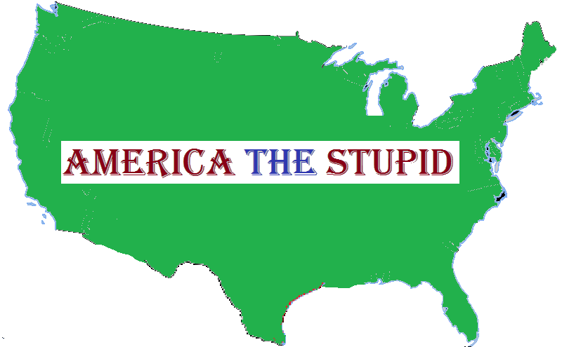 stupid in america Top ten reasons people think americans are stupid if he wins i'm building a bunker america, please electing someone who have no political experience and political knowledge is very stupid but also very dangerous.