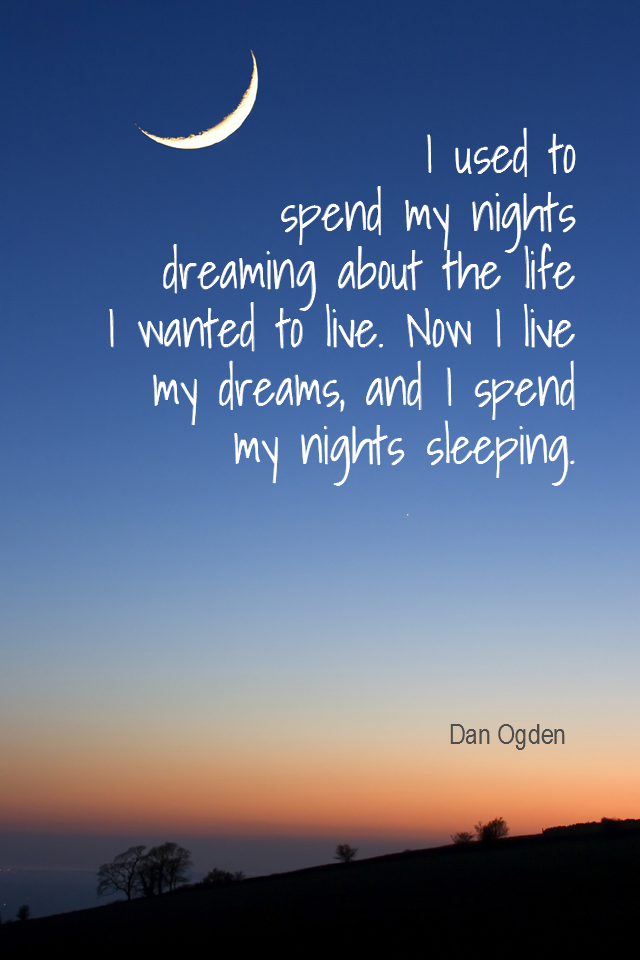 visual quote - image quotation for PURPOSE - I used to spend my nights dreaming about the life I wanted to live. Now I live my dreams, and I spend my nights sleeping. - Dan Ogden