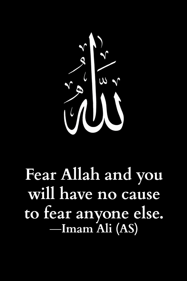 Fear Allah and you will have no cause to fear anyone else.