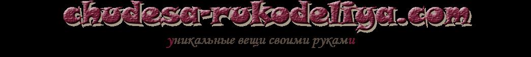 ЧУДЕСА РУКОДЕЛИЯ