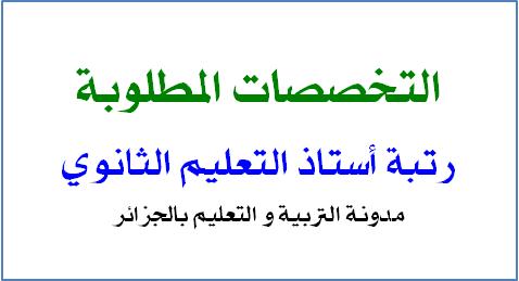 التخصصات المطلوبة رتبة أستاذ التعليم الثانوي - اعلان واضح