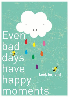 Even bad days have happy moments, look for them.