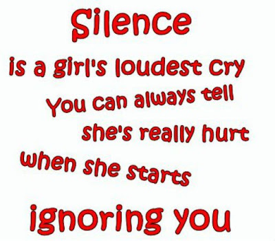 Silence is a girl's loudest cry you can always tell she's really hurt when she starts ignoring you.