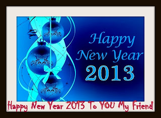 Happy New Year 2013 to you my friend