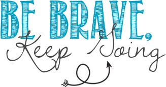 Be Brave, Keep Going