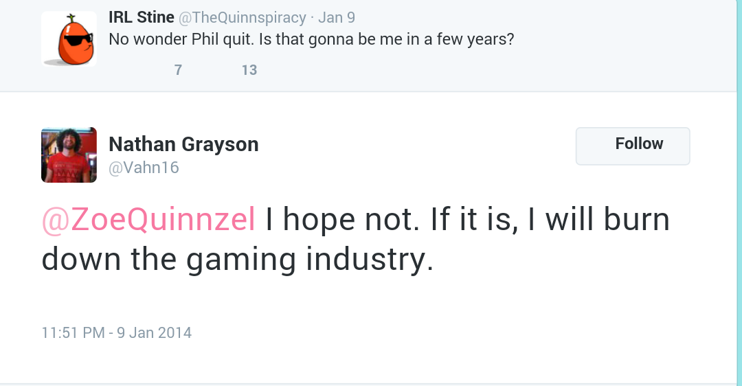 "Screenshot of two tweets, with the parent tweet from Zoe Quinn saying ""No wonder Phil quit. Is that gonna be me in a few years?"" and the reply saying ""@ZoeQuinnzel I hope not. If it is, I will burn down the gaming industry."""
