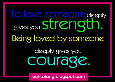 Being loved by someone deeply gives you courage.