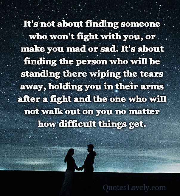 It's not about finding someone who won't fight with you or make you sad