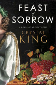Feast of Sorrow: A Novel of Ancient Rome by Crystal King