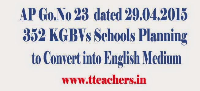 GO 23 Conversion of all KGBVs into English Medium in the State of Andhra Pradesh, GO 23 Kasturba Gandhi Balika Vidyalayas (KGBVs) into English Medium in AP,G.O.Ms.No. 23 Dated: 29 - 04 - 2015,details,Change,modify,AP Go 23 All KGBV Schools Converted into English Medium Schools,GO.Ms.No.23, Dated: 29-04-2015, GO.23 All AP KGBVs Schools Converted into AP KGBV English Medium Schools from 2015-16, KGBV English Schools, CRTs, AP Govt. will convert all the 334 KGBVs as English Medium KGBVs from 6th to 8th classes in the State of Andhra Pradesh from the academic year 2015-16. AP SSA