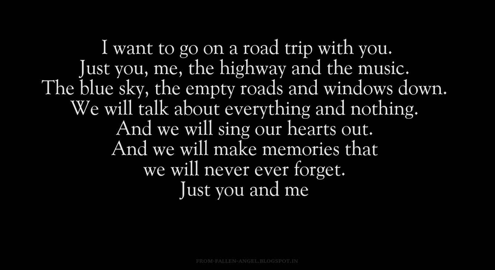 I want to go on a roadtrip with yu. Just you, me, the highway and the music. The blue sky, the empty roads and windows down. We will talk about everything and nothing. And we will sing our hearts out. And we will make memories that we will never ever forget. Just you and me
