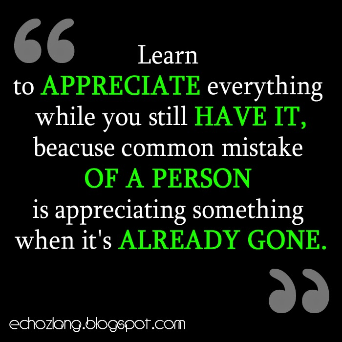Learn to appreciate everything while you still have it